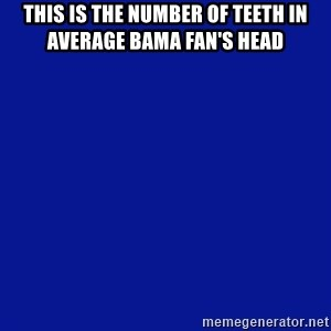 JEOPARDY - this is the number of teeth in average bama fan's head