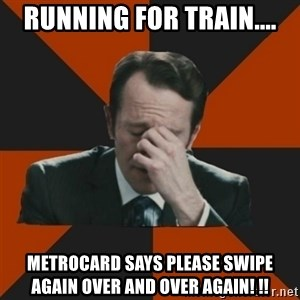 Easton_facepalm - Running for train.... metrocard says please swipe again Over and over again! !!