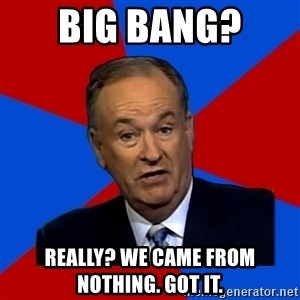 Bill O'Reilly Proves God - bIG BANG?  really? WE came from nothing. Got it.