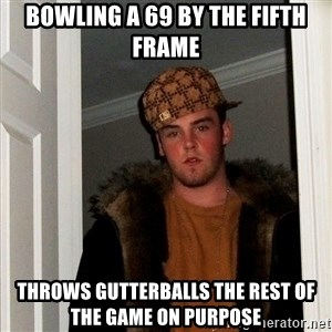 Scumbag Steve - bowling a 69 by the fifth frame throws gutterballs the rest of the game on purpose