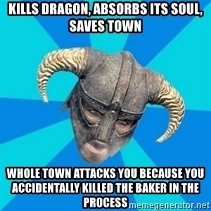 skyrim stan - kills dragon, absorbs its soul, saves town whole town attacks you because you accidentally killed the baker in the process