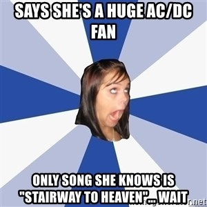 """Annoying Facebook Girl - says she's a huge ac/dc fan only song she knows is """"stairway to heaven""""... wait"""
