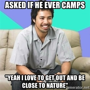"Nice Gamer Gary - asked if he ever camps ""yeah i love to get out and be close to nature"""