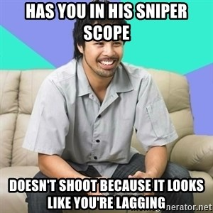 Nice Gamer Gary - has you in his sniper scope doesn't shoot because it looks like you're lagging
