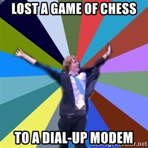 Stoner Joe - lost a game of chess to a dial-up modem