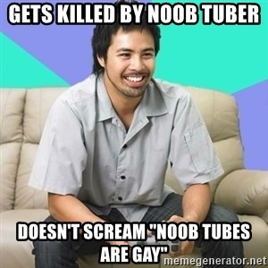 "Nice Gamer Gary - Gets killed by noob tuber DOESN'T scream ""noob tubes are gay"""