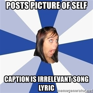 Annoying Facebook Girl - Posts picture of self caption is irrelevant song lyric