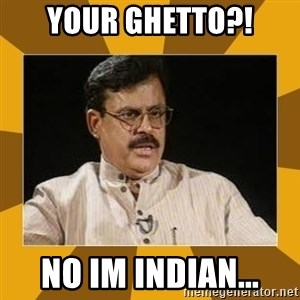 average indian father - your ghetto?! no im indian...
