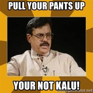 average indian father - pull your pants up  your not kalu!