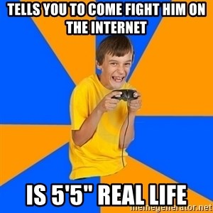 "Annoying Gamer Kid - tells you to come fight him on the internet is 5'5"" real life"