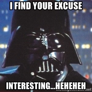 Darth Vader - I find your excuse interesting...heheheh