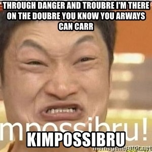 Impossibru Guy - Through Danger and troubre i'm there on the doubre you know you arways can carr  KIMPOSSIBRU