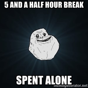 Forever Alone - 5 and a half hour break spent alone