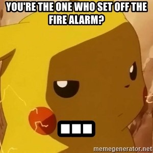 Pikachu Enojado - You're the one who set off the fire alarm? ...