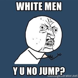 Y U No - white men y u no jump?