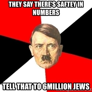 Advice Hitler - they say there's saftey in numbers tell that to 6million jews