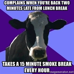 Coworker Cow - complains when you're back two minutes late from lunch break takes a 15 minute smoke break every hour