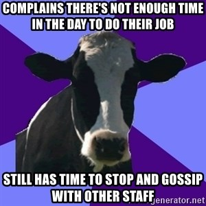 Coworker Cow - complains there's not enough time in the day to do their job still has time to stop and gossip with other staff