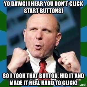 Barmy Steve Ballmer - Yo dawg! I hear you don't click start buttons! So I took that button, hid it and made it real hard to click!