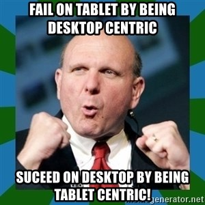 Barmy Steve Ballmer - fail on tablet by being desktop centric suceed on desktop by being tablet centric!