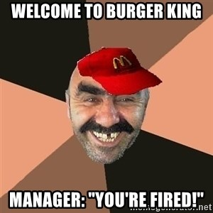 """provincial man with mc cap - Welcome to burger king Manager: """"You're FIRED!"""""""
