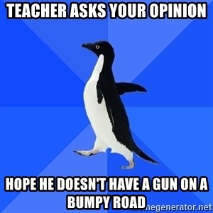Socially Awkward Penguin - Teacher asks your opinion hope he doesn't have a gun on a bumpy road