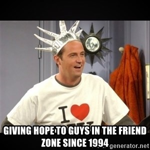 Chandler Bing - Giving hope to guys in the friend zone since 1994