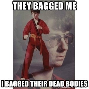 Karate Kid - THEY BAGGED ME I BAGGED THEIR DEAD BODIES