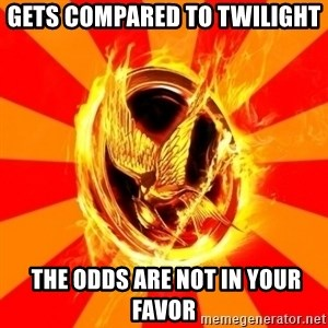 Typical fan of the hunger games - Gets compared to twilight  the odds are not in your favor