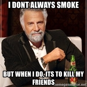 The Most Interesting Man In The World - I dont always smoke but when i do, its to kill my friends