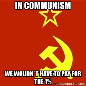 In Soviet Russia - in communism we woudn´t have to pay for the 1%