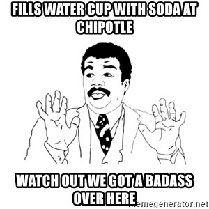 we got a badass over here - fills water cup with soda at chipotle watch out we got a badass over here