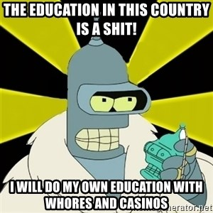 Bender IMHO - THE EDUCATION IN THIS COUNTRY IS A SHIT! I WILL DO MY OWN EDUCATION WITH WHORES AND CASINOS