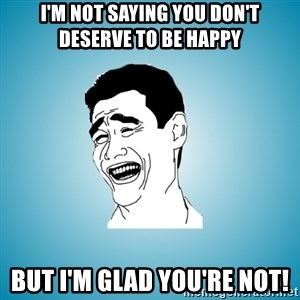 Laughing Man - I'M NOT SAYING YOU DON'T DESERVE TO BE HAPPY But i'm glad you're not!