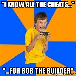"Annoying Gamer Kid - ""I KNOW ALL THE CHEATS..."" ""...FOR BOB THE BUILDER"""