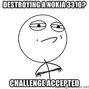 Challenge Accepted - Destroying a nokia 3310? challenge accepted