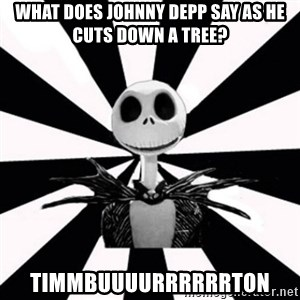 typical Burtonfan (my world) - What does johnny Depp say as he cuts down a tree? TIMMBUUUURRRRRRTON