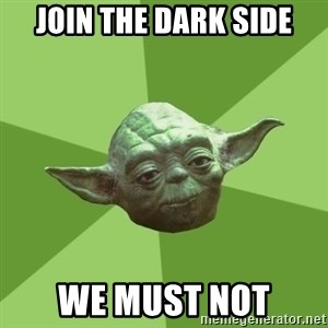 Advice Yoda Gives - join the dark side we must not