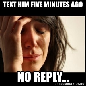First World Problems - text him five minutes ago No reply...