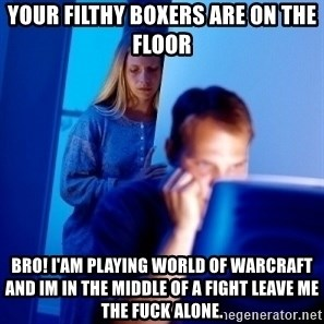 Internet Husband - Your filthy boxers are on the floor  Bro! i'am playing world of warcraft and im in the middle of a fight leave me the fuck alone.