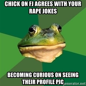 Foul Bachelor Frog - chick on FJ agrees with your rape jokes becoming Curious on seeing their profile pic