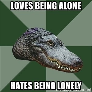 Aspie Alligator - Loves being alone Hates being lonely