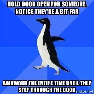 Socially Awkward Penguin - hold door open for someone. notice they're a bit far awkward the entire time until they step through the door