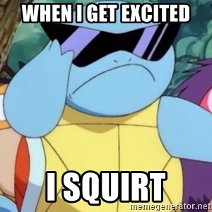 Oh Hell Naw Squirtle - When I get excited I squirt