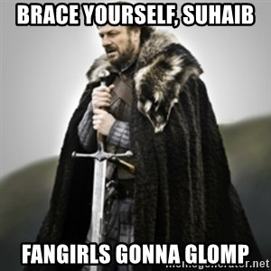 Brace yourselves. - brace yourself, suhaib fangirls gonna glomp