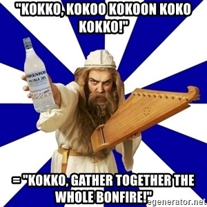 "FinnishProblems - ""Kokko, kokoo kokoon koko kokko!"" = ""Kokko, gather together the whole bonfire!"""