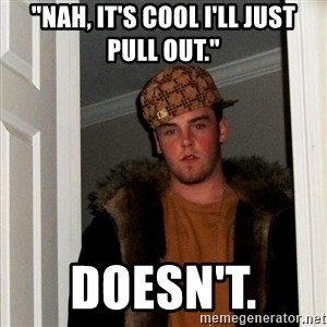 "Scumbag Steve - ""Nah, it's cool i'll just pull out."" Doesn't."