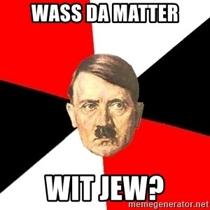 Advice Hitler - wass da matter wit jew?