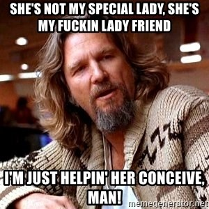 Big Lebowski - She's not my special lady, she's my fuckin Lady friend I'm just helpin' her conceive, Man!