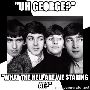 """The Beatles Legacy - """"uh george?"""" """"what the hell are we staring at?"""""""